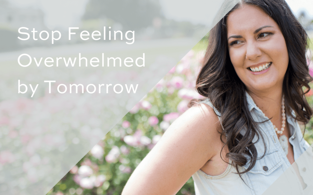 Stop Feeling Overwhelmed By Tomorrow