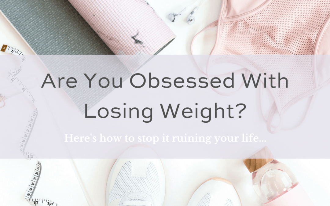 Are you obsessed with losing weight? Here's how to stop it ruining your life