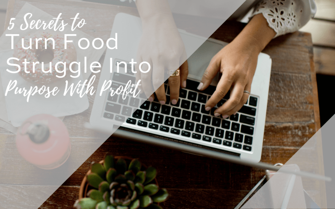 5 Secrets to Turn Food Struggle into a Purpose with Profit