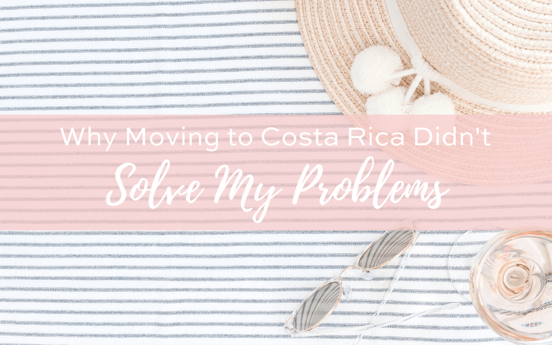 Why Moving to Costa Rica Did Not Solve All My Problems